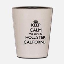 Keep calm we live in Hollister Californ Shot Glass