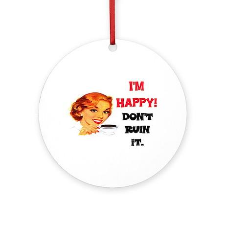 I'M HAPPY - DON'T RUIN IT Ornament (Round)