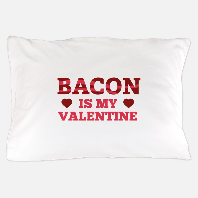 Bacon Is My Valentine Pillow Case