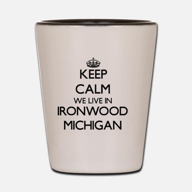 Keep calm we live in Ironwood Michigan Shot Glass