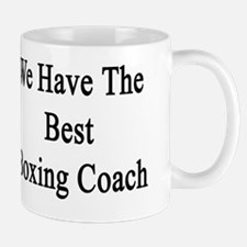 We Have The Best Boxing Coach  Mug