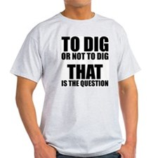 To Dig or Not To Dig T-Shirt