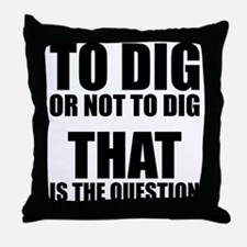 To Dig or Not To Dig Throw Pillow