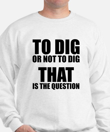 To Dig or Not To Dig Sweatshirt