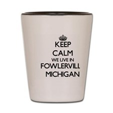 Keep calm we live in Fowlerville Michig Shot Glass