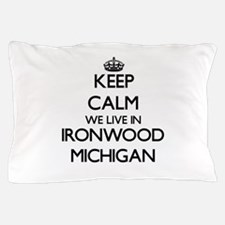Keep calm we live in Ironwood Michigan Pillow Case
