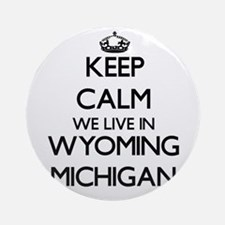 Keep calm we live in Wyoming Mich Ornament (Round)