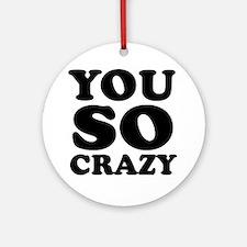 You so crazy Ornament (Round)