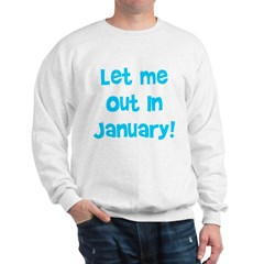 Let Me Out In January! Sweatshirt