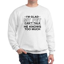 I'm glad my pet can't talk. he knows to Sweatshirt