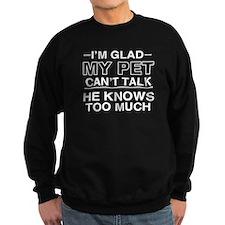 I'm glad my pet can't talk. he k Sweatshirt