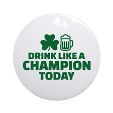 Drink like a champion today Ornament (Round)