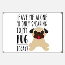 Leave Me Alone, I'm Only Speaking To My Pug Banner