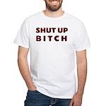 SHUT UP BITCH White T-shirt