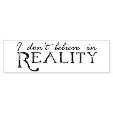 I Don't Believe in Reality Bumper Bumper Sticker