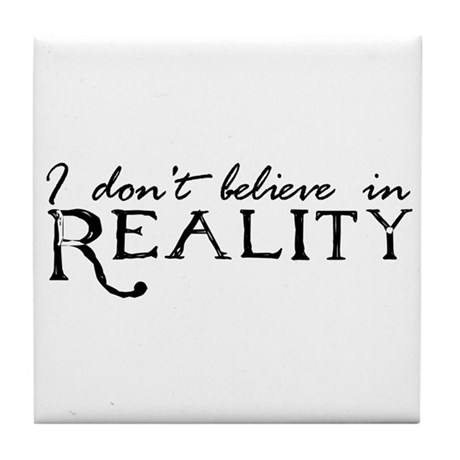 I Don't Believe in Reality Tile Coaster