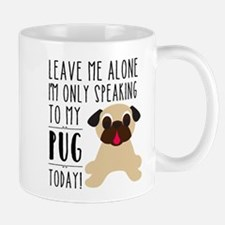 Leave Me Alone, I'm Only Talking To My Pug Today M