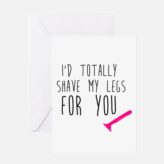I'd Shave my Legs for You Greeting Cards