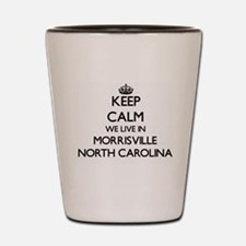 Keep calm we live in Morrisville North Shot Glass