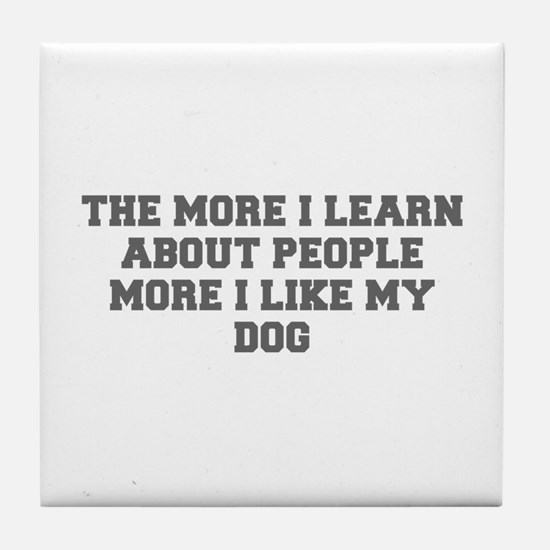THE MORE I LEARN ABOUT PEOPLE MORE I LIKE MY DOG-F