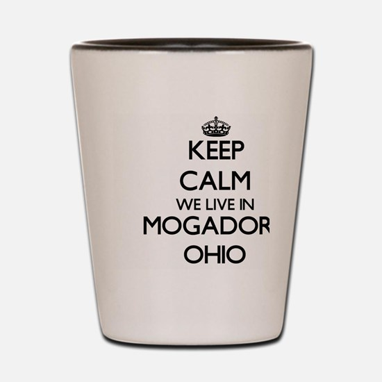 Keep calm we live in Mogadore Ohio Shot Glass