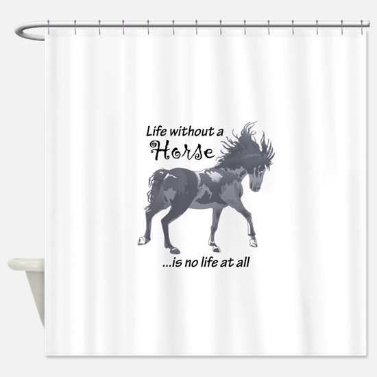 LIFE WITHOUT A HORSE Shower Curtain