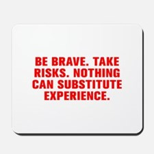 Be brave Take risks Nothing can substitute experie