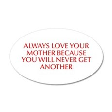 Always love your mother because you will never get