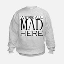We're All Mad Here Sweatshirt