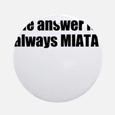 The answer is always MIATA Ornament (Round)