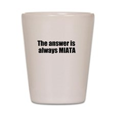 The answer is always MIATA Shot Glass