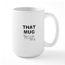 That Mug Though Mugs