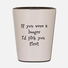 if you were a booger id pick you first Shot Glass