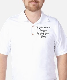 if you were a booger id pick you first T-Shirt