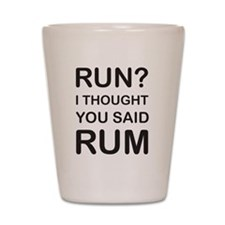 Run I thought you said rum Shot Glass