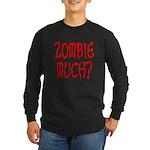 Zombie Much? Long Sleeve Dark T-Shirt