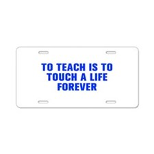 To teach is to touch a life forever-Akz blue Alumi