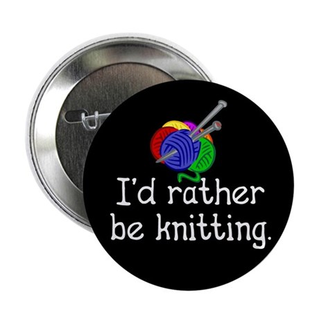 I'd rather be knitting. Button