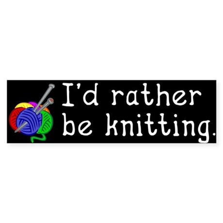 I'd rather be knitting. Bumper Sticker