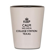 Keep calm we live in College Station Te Shot Glass