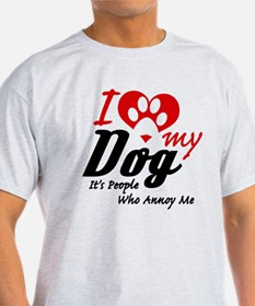 i love my dog its people who annoy m T-Shirt