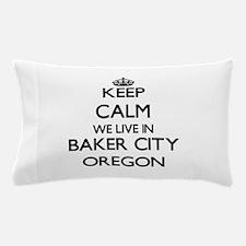 Keep calm we live in Baker City Oregon Pillow Case
