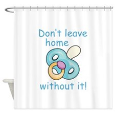 DONT LEAVE HOME WITHOUT IT Shower Curtain