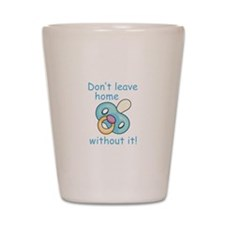 DONT LEAVE HOME WITHOUT IT Shot Glass