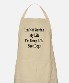 I'm Not Wasting My Life I'm Using It To Save Apron