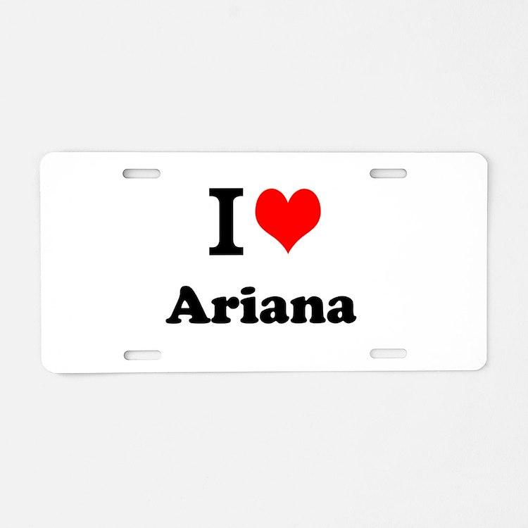 I Love Ariana Aluminum License Plate