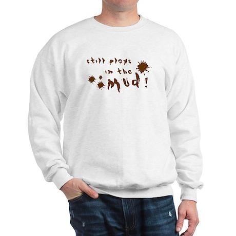 Still plays in the mud! Sweatshirt