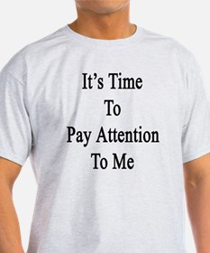 It's Time To Pay Attention To Me  T-Shirt