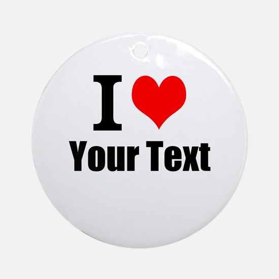 I Heart (your text here) Round Ornament