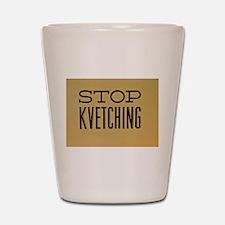 STOP KVETCHING Shot Glass